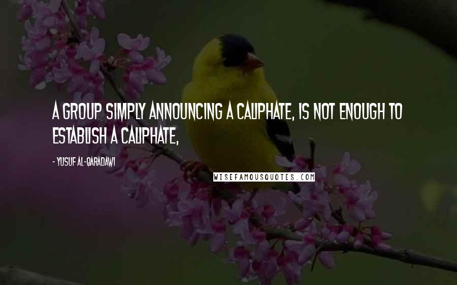 Yusuf Al-Qaradawi quotes: A group simply announcing a caliphate, is not enough to establish a caliphate,