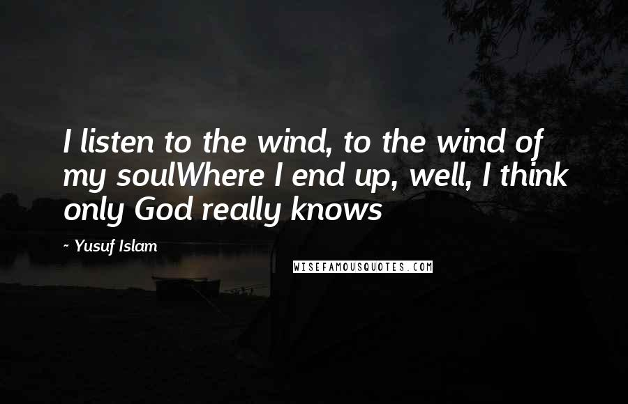 Yusuf Islam quotes: I listen to the wind, to the wind of my soulWhere I end up, well, I think only God really knows