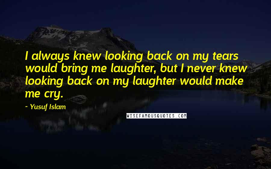 Yusuf Islam quotes: I always knew looking back on my tears would bring me laughter, but I never knew looking back on my laughter would make me cry.