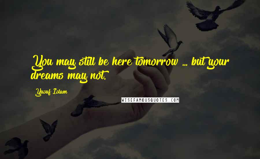 Yusuf Islam quotes: You may still be here tomorrow ... but your dreams may not.