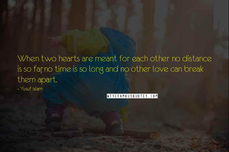 Yusuf Islam quotes: When two hearts are meant for each other no distance is so far, no time is so long and no other love can break them apart.