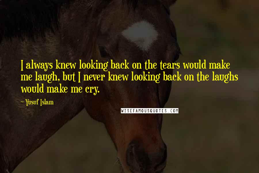 Yusuf Islam quotes: I always knew looking back on the tears would make me laugh, but I never knew looking back on the laughs would make me cry.