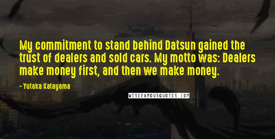 Yutaka Katayama quotes: My commitment to stand behind Datsun gained the trust of dealers and sold cars. My motto was: Dealers make money first, and then we make money.