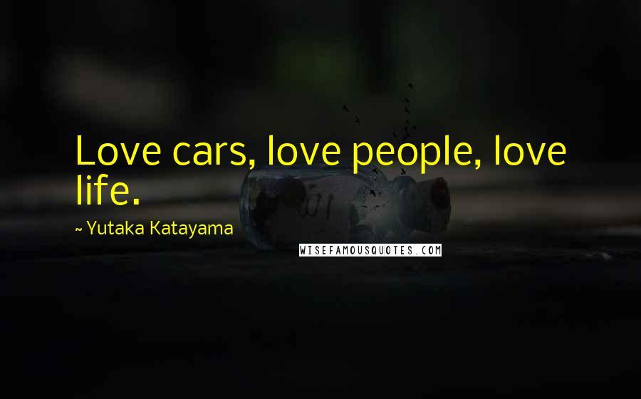 Yutaka Katayama quotes: Love cars, love people, love life.