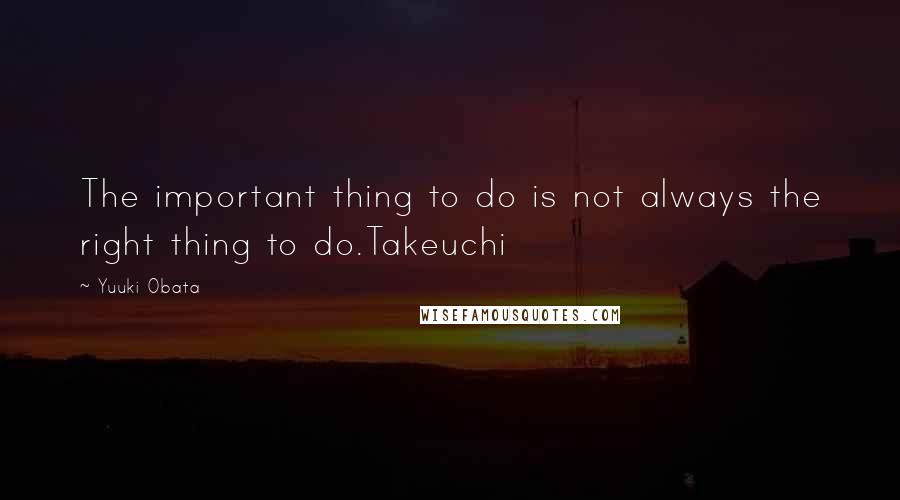 Yuuki Obata quotes: The important thing to do is not always the right thing to do.Takeuchi