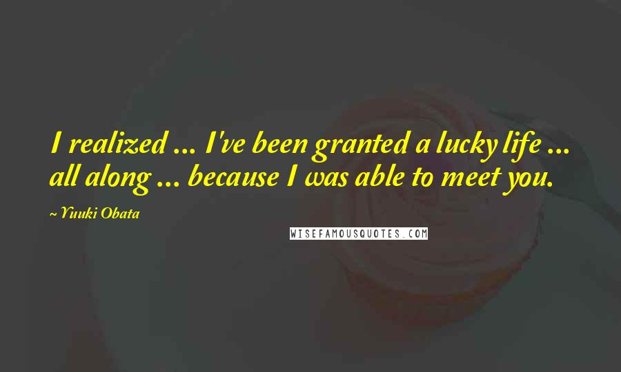 Yuuki Obata quotes: I realized ... I've been granted a lucky life ... all along ... because I was able to meet you.