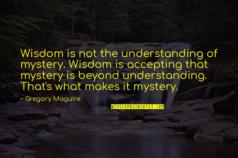 Yuva Neta Quotes By Gregory Maguire: Wisdom is not the understanding of mystery. Wisdom