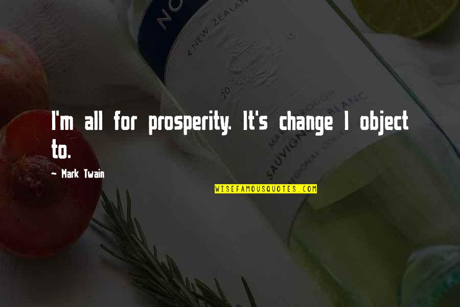 Yuva Neta Quotes By Mark Twain: I'm all for prosperity. It's change I object