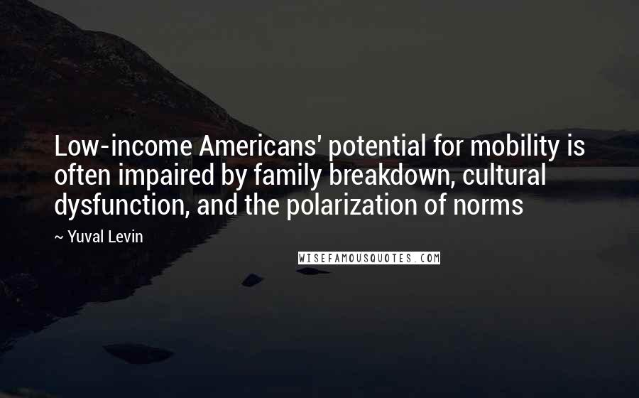 Yuval Levin quotes: Low-income Americans' potential for mobility is often impaired by family breakdown, cultural dysfunction, and the polarization of norms