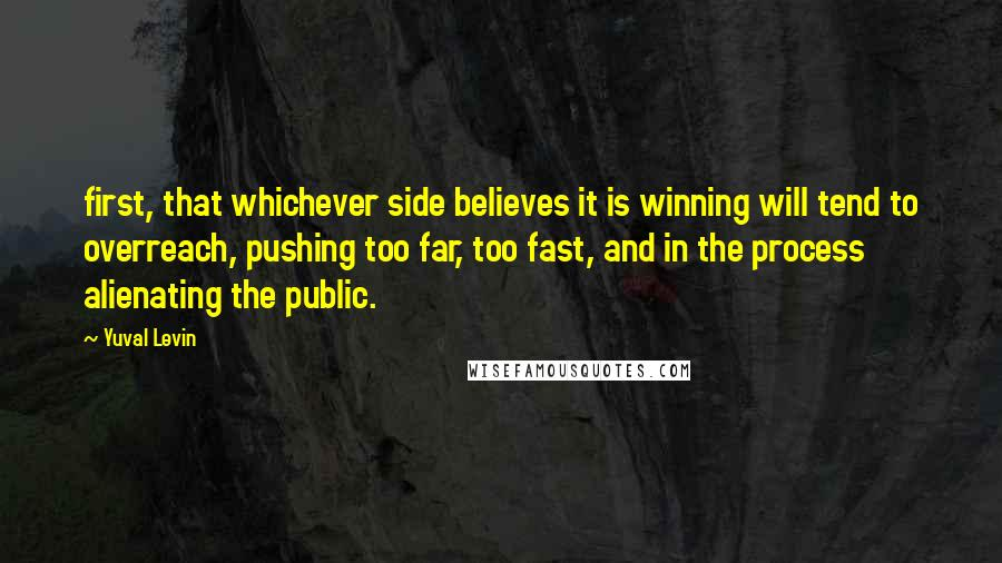 Yuval Levin quotes: first, that whichever side believes it is winning will tend to overreach, pushing too far, too fast, and in the process alienating the public.