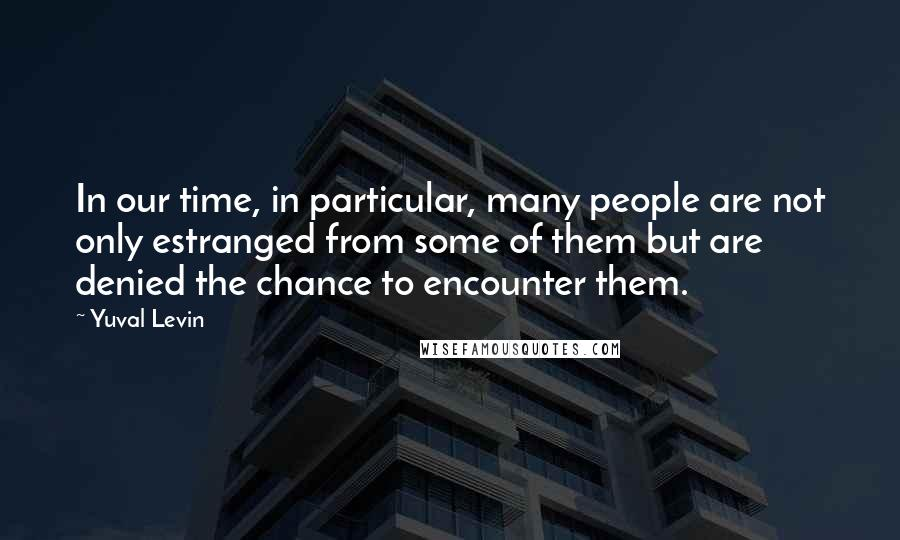 Yuval Levin quotes: In our time, in particular, many people are not only estranged from some of them but are denied the chance to encounter them.