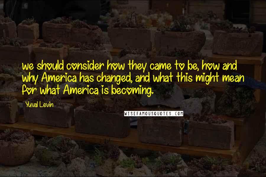 Yuval Levin quotes: we should consider how they came to be, how and why America has changed, and what this might mean for what America is becoming.