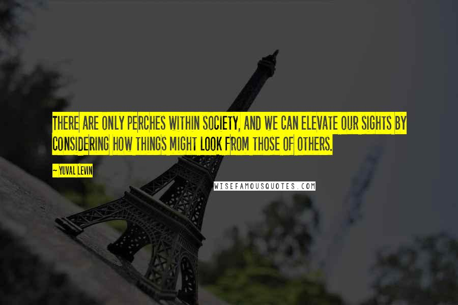Yuval Levin quotes: There are only perches within society, and we can elevate our sights by considering how things might look from those of others.