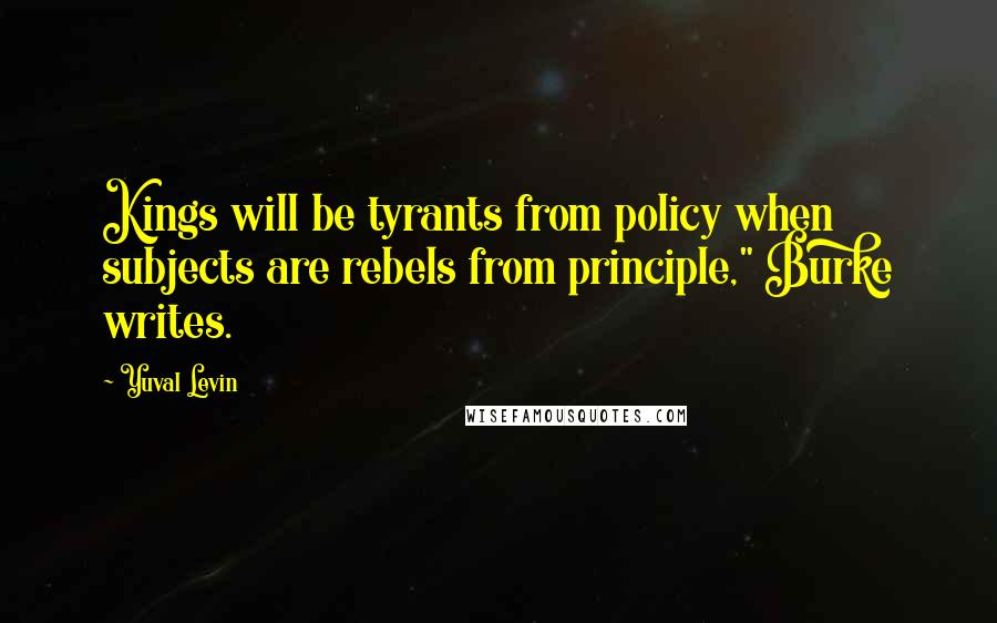 """Yuval Levin quotes: Kings will be tyrants from policy when subjects are rebels from principle,"""" Burke writes."""