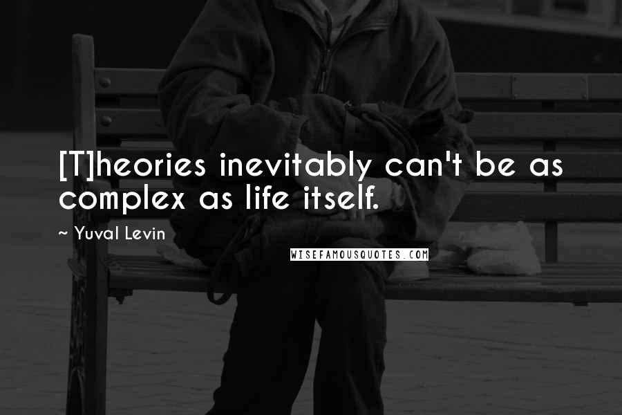 Yuval Levin quotes: [T]heories inevitably can't be as complex as life itself.