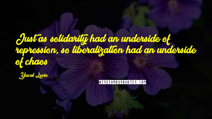 Yuval Levin quotes: Just as solidarity had an underside of repression, so liberalization had an underside of chaos;