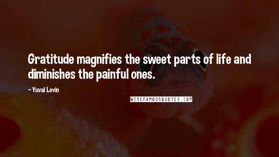 Yuval Levin quotes: Gratitude magnifies the sweet parts of life and diminishes the painful ones.