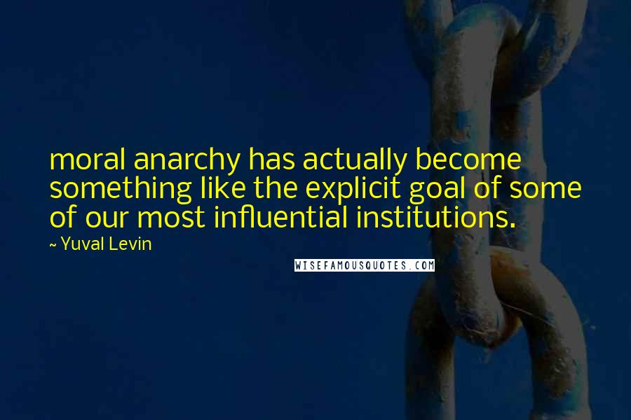 Yuval Levin quotes: moral anarchy has actually become something like the explicit goal of some of our most influential institutions.