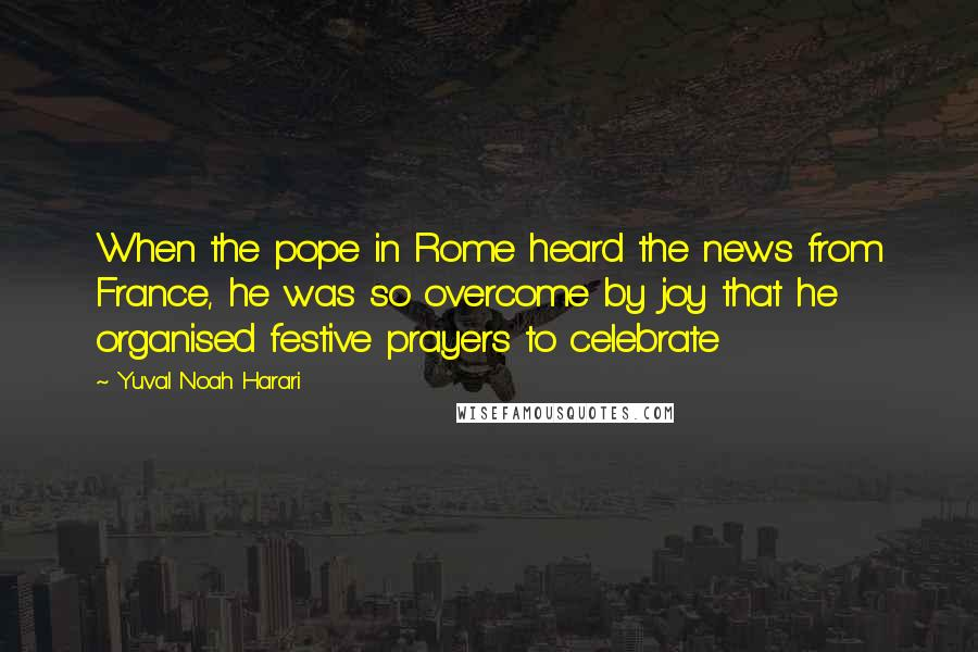 Yuval Noah Harari quotes: When the pope in Rome heard the news from France, he was so overcome by joy that he organised festive prayers to celebrate