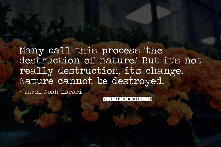 Yuval Noah Harari quotes: Many call this process 'the destruction of nature.' But it's not really destruction, it's change. Nature cannot be destroyed.