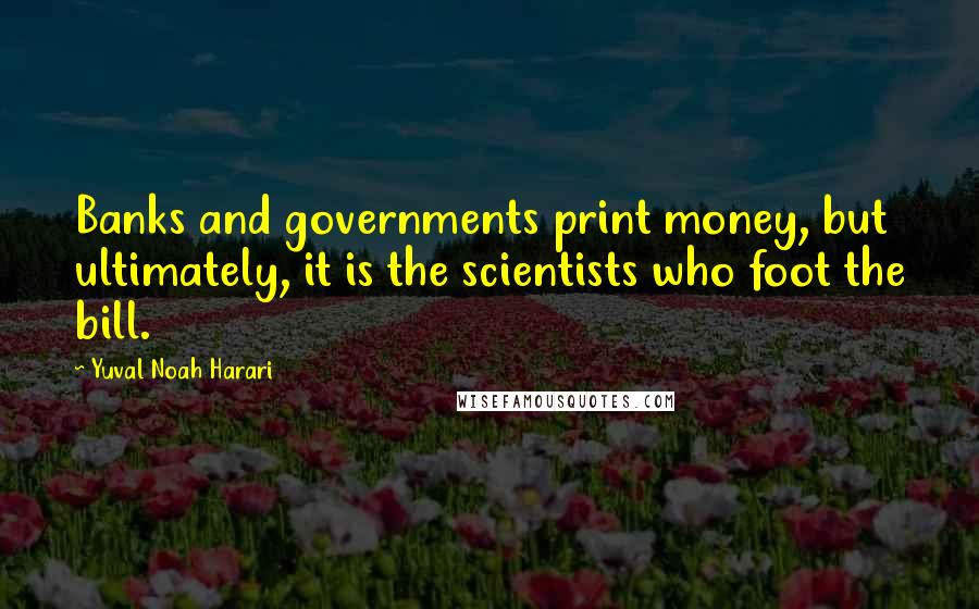 Yuval Noah Harari quotes: Banks and governments print money, but ultimately, it is the scientists who foot the bill.