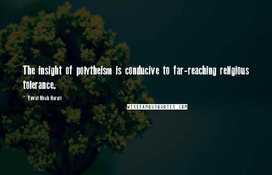 Yuval Noah Harari quotes: The insight of polytheism is conducive to far-reaching religious tolerance.