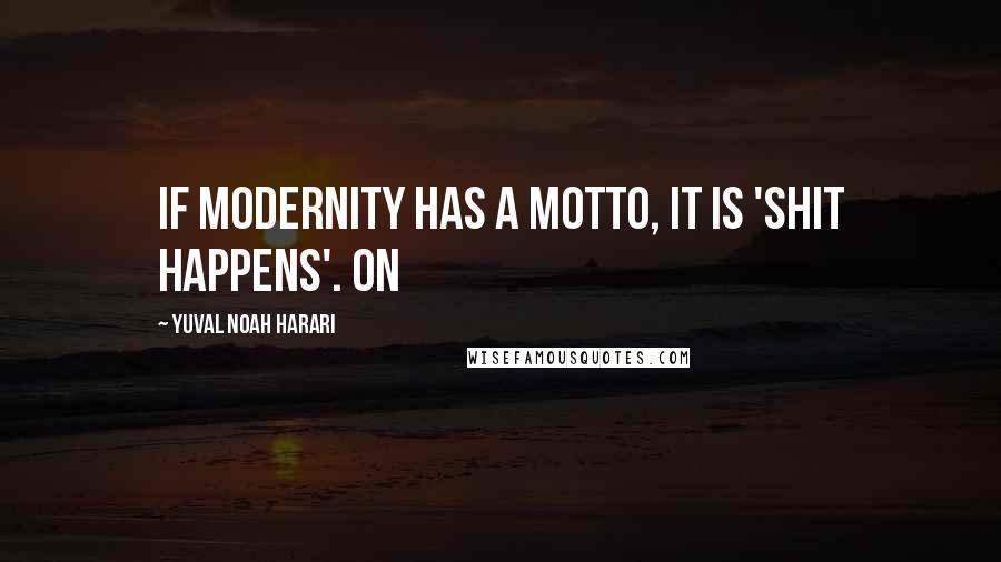 Yuval Noah Harari quotes: If modernity has a motto, it is 'shit happens'. On