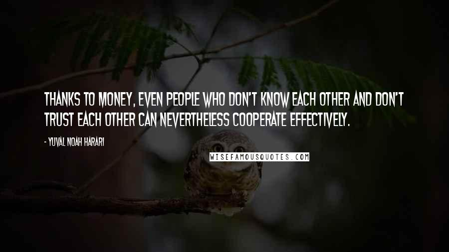 Yuval Noah Harari quotes: Thanks to money, even people who don't know each other and don't trust each other can nevertheless cooperate effectively.