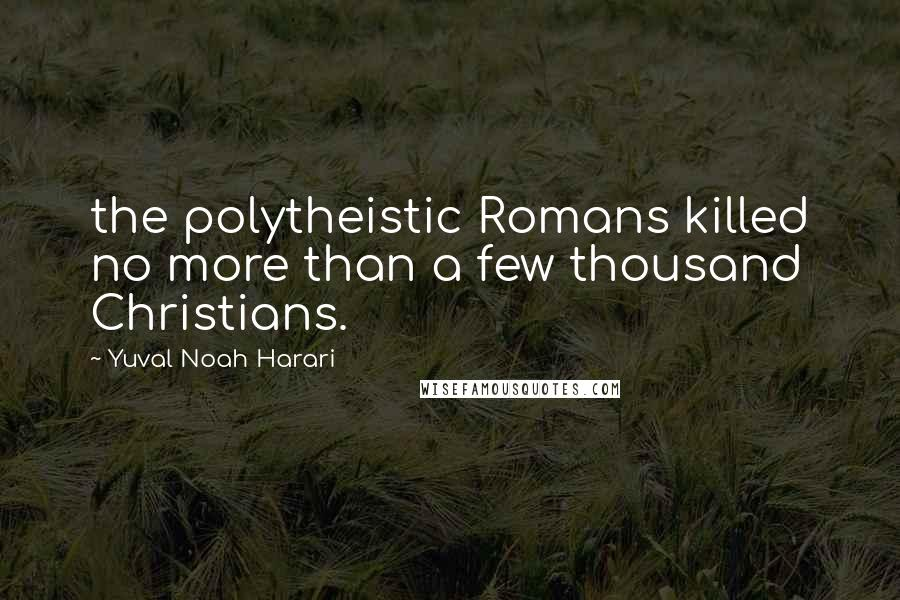 Yuval Noah Harari quotes: the polytheistic Romans killed no more than a few thousand Christians.