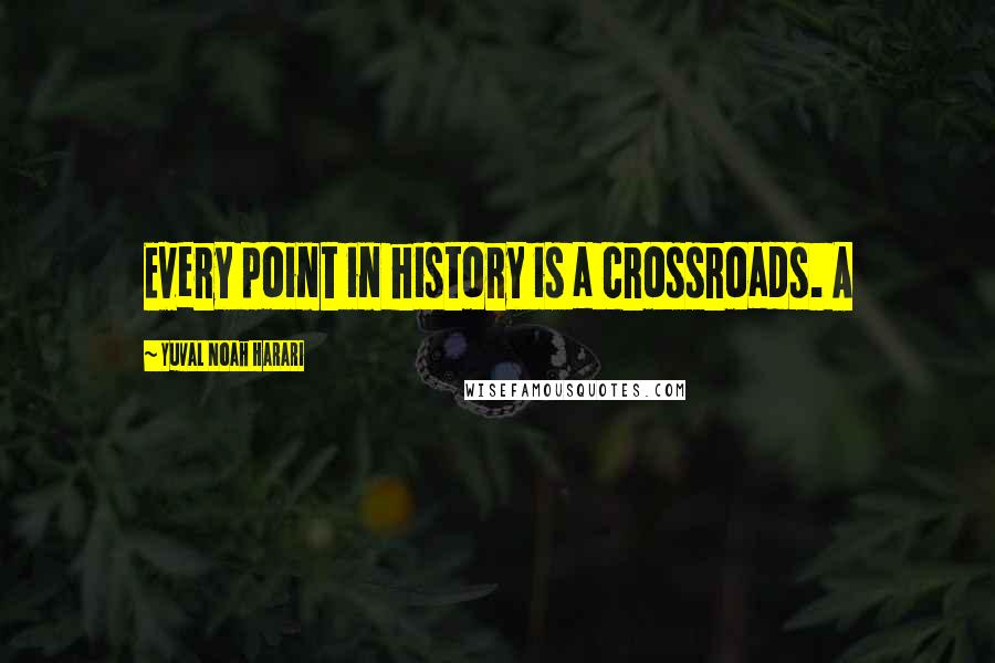 Yuval Noah Harari quotes: Every point in history is a crossroads. A