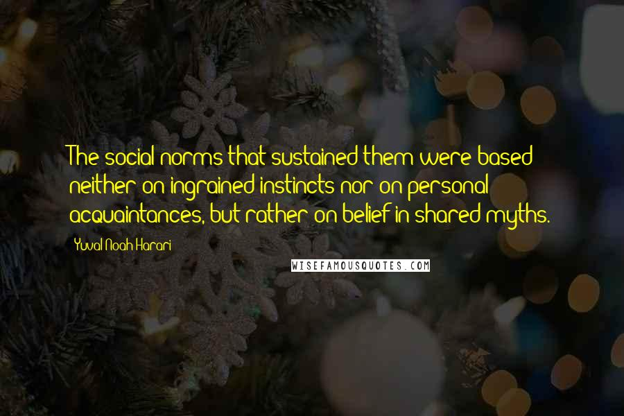 Yuval Noah Harari quotes: The social norms that sustained them were based neither on ingrained instincts nor on personal acquaintances, but rather on belief in shared myths.