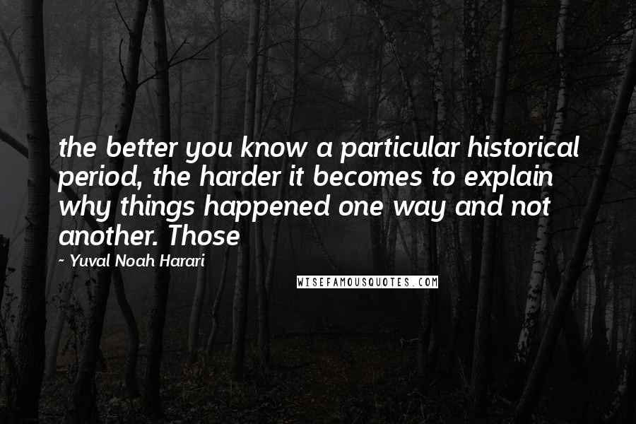 Yuval Noah Harari quotes: the better you know a particular historical period, the harder it becomes to explain why things happened one way and not another. Those