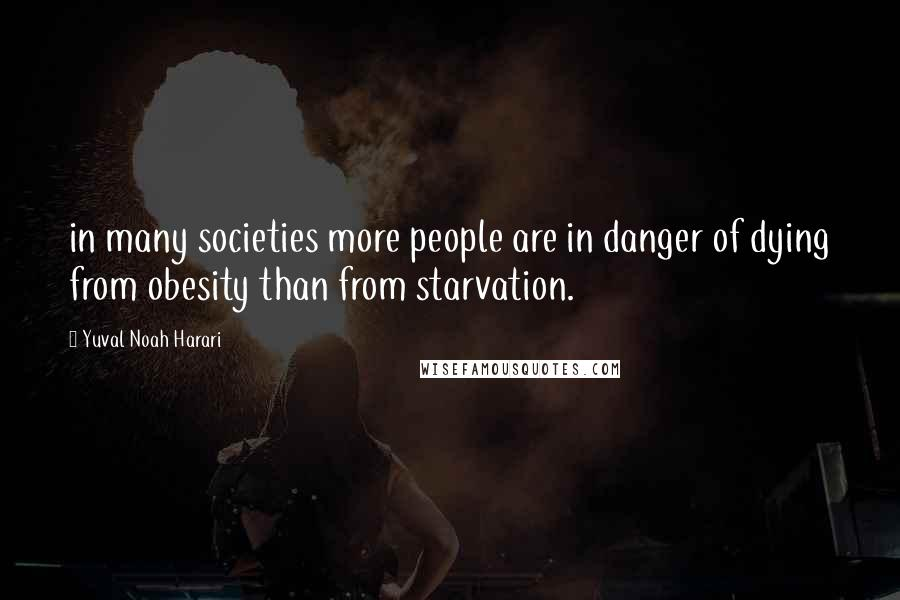 Yuval Noah Harari quotes: in many societies more people are in danger of dying from obesity than from starvation.