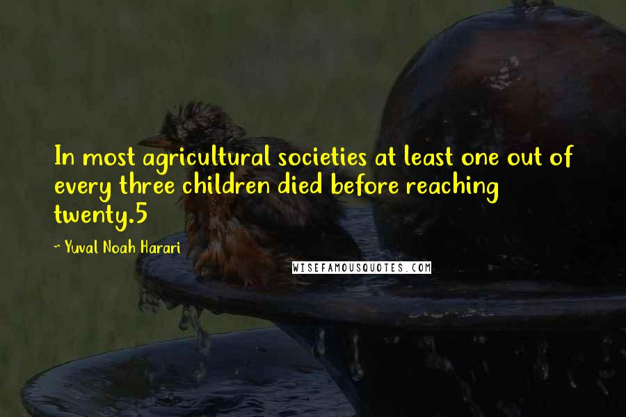Yuval Noah Harari quotes: In most agricultural societies at least one out of every three children died before reaching twenty.5