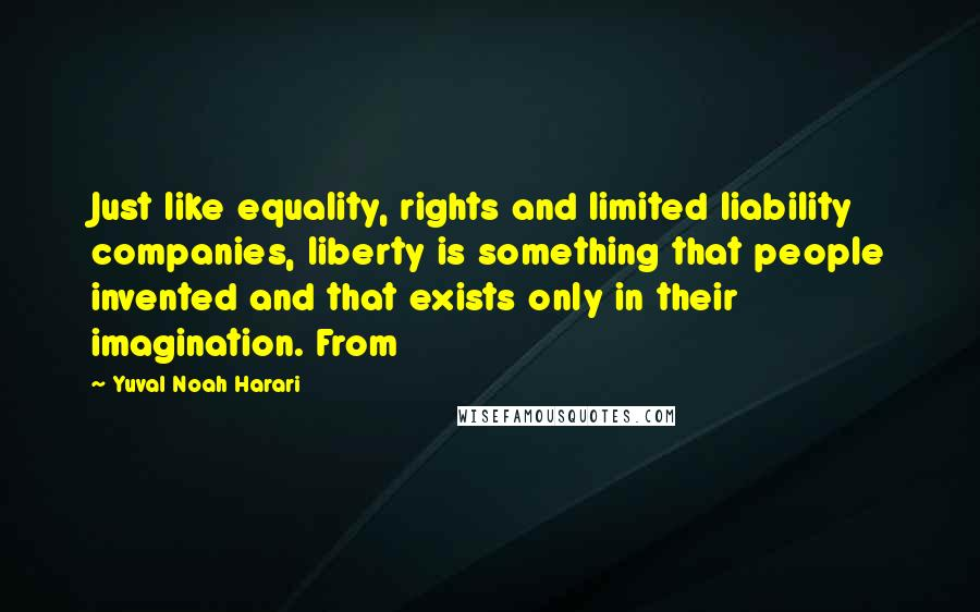 Yuval Noah Harari quotes: Just like equality, rights and limited liability companies, liberty is something that people invented and that exists only in their imagination. From