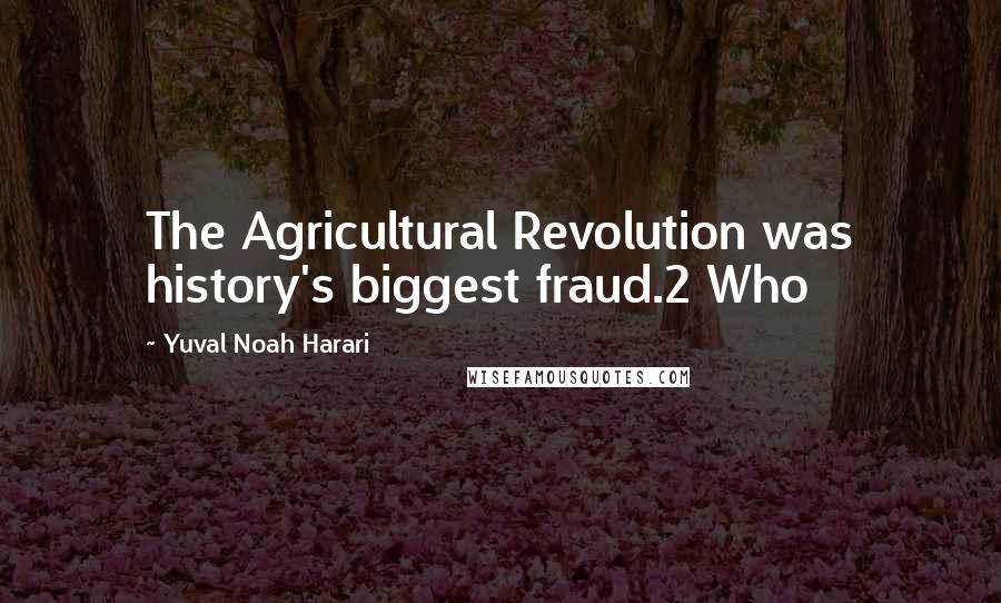 Yuval Noah Harari quotes: The Agricultural Revolution was history's biggest fraud.2 Who