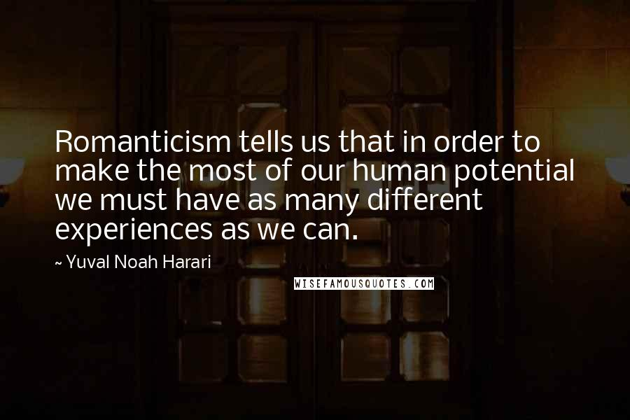 Yuval Noah Harari quotes: Romanticism tells us that in order to make the most of our human potential we must have as many different experiences as we can.