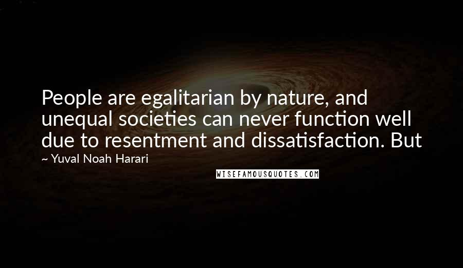 Yuval Noah Harari quotes: People are egalitarian by nature, and unequal societies can never function well due to resentment and dissatisfaction. But