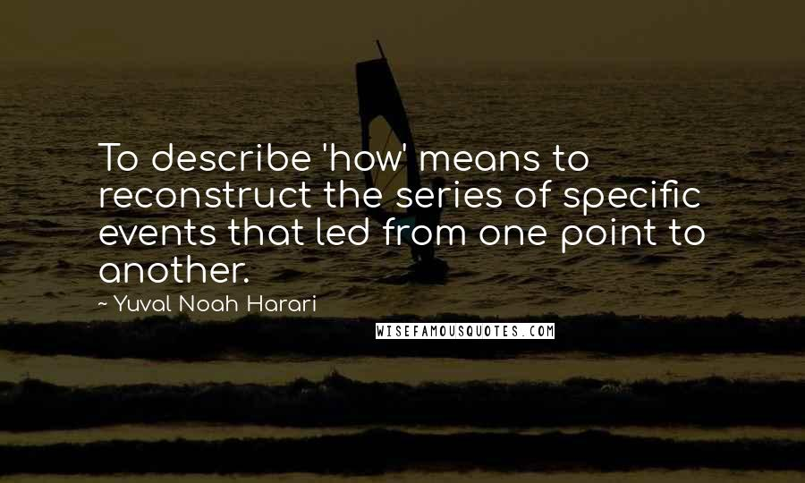 Yuval Noah Harari quotes: To describe 'how' means to reconstruct the series of specific events that led from one point to another.
