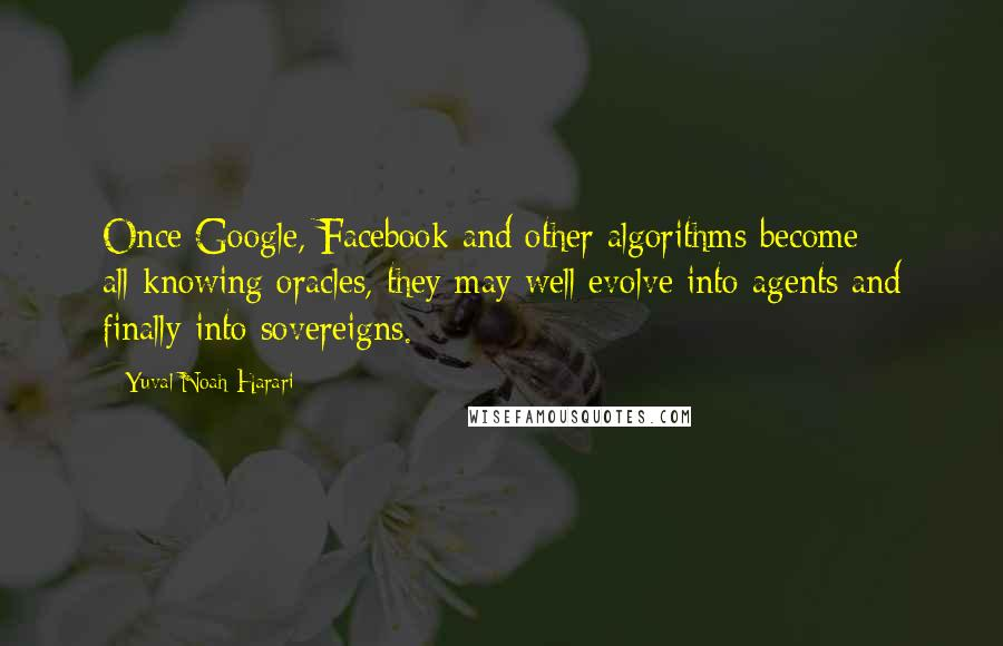 Yuval Noah Harari quotes: Once Google, Facebook and other algorithms become all-knowing oracles, they may well evolve into agents and finally into sovereigns.