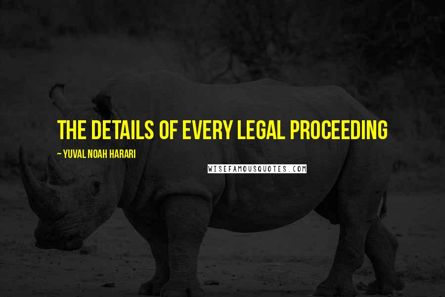 Yuval Noah Harari quotes: the details of every legal proceeding