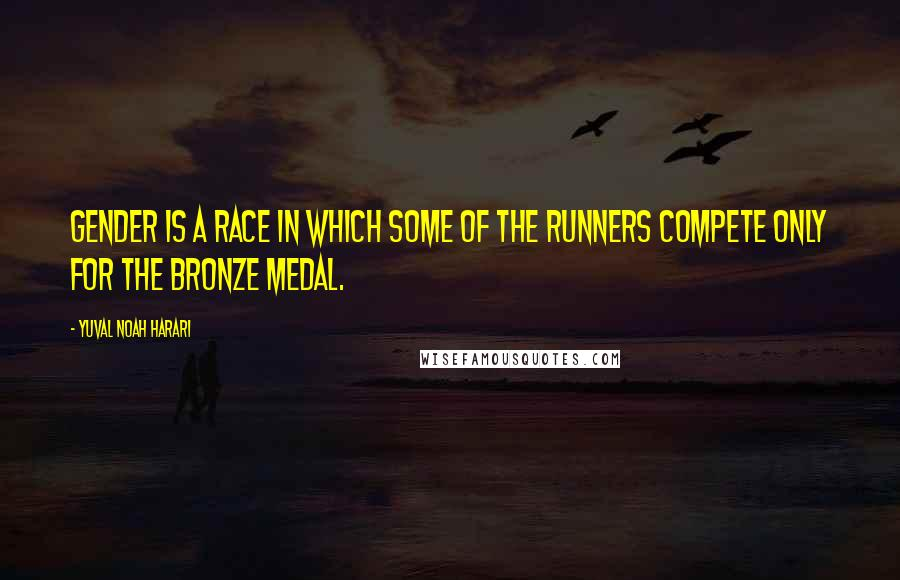 Yuval Noah Harari quotes: Gender is a race in which some of the runners compete only for the bronze medal.