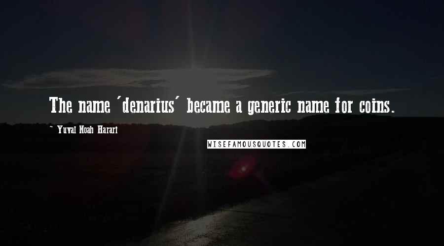 Yuval Noah Harari quotes: The name 'denarius' became a generic name for coins.
