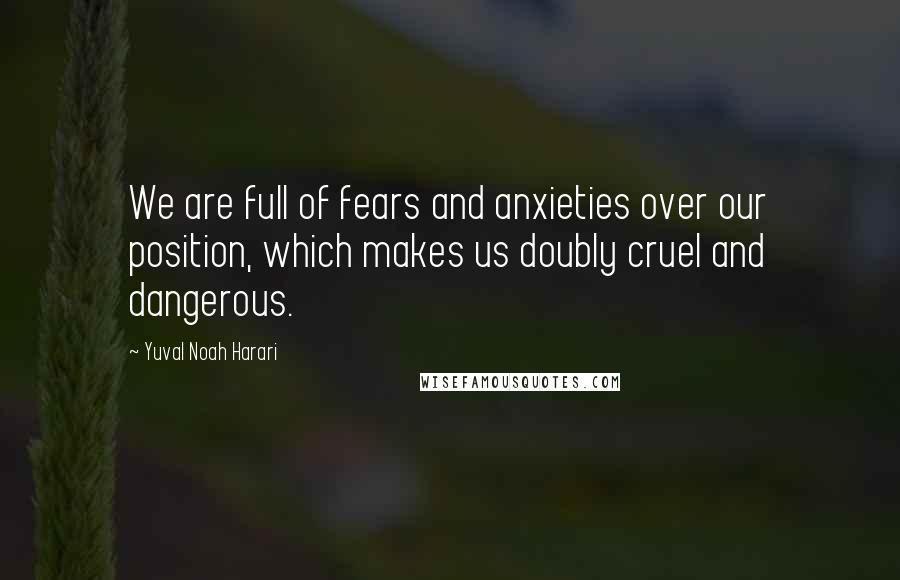 Yuval Noah Harari quotes: We are full of fears and anxieties over our position, which makes us doubly cruel and dangerous.