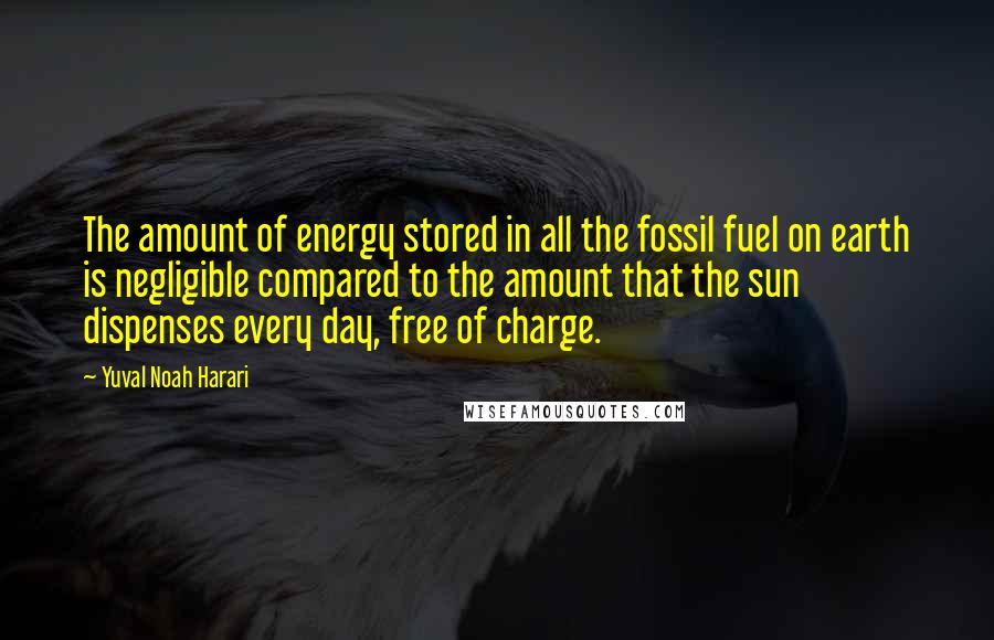 Yuval Noah Harari quotes: The amount of energy stored in all the fossil fuel on earth is negligible compared to the amount that the sun dispenses every day, free of charge.