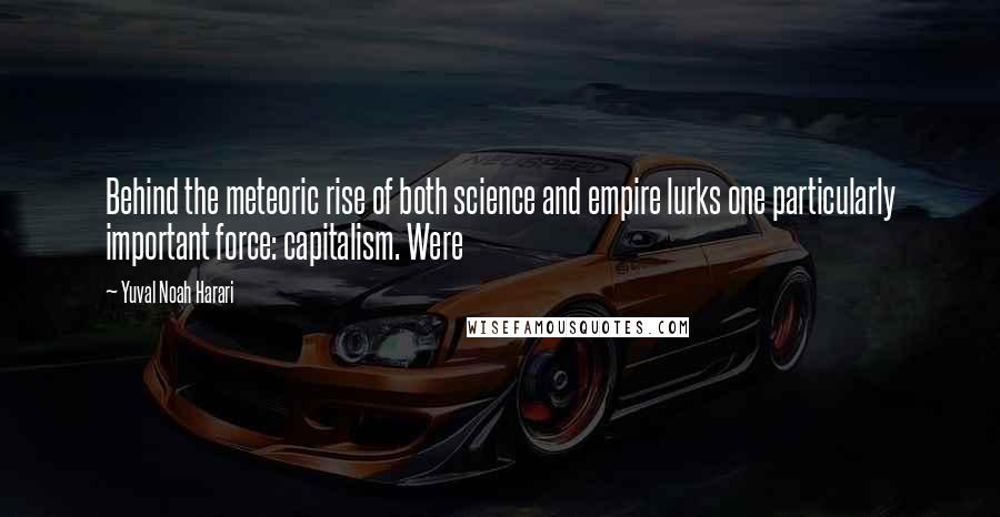 Yuval Noah Harari quotes: Behind the meteoric rise of both science and empire lurks one particularly important force: capitalism. Were