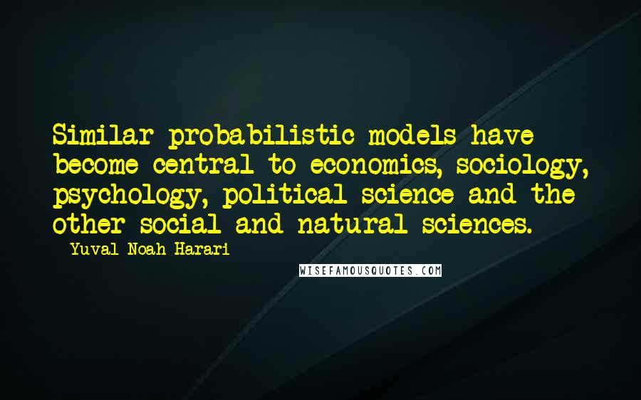 Yuval Noah Harari quotes: Similar probabilistic models have become central to economics, sociology, psychology, political science and the other social and natural sciences.