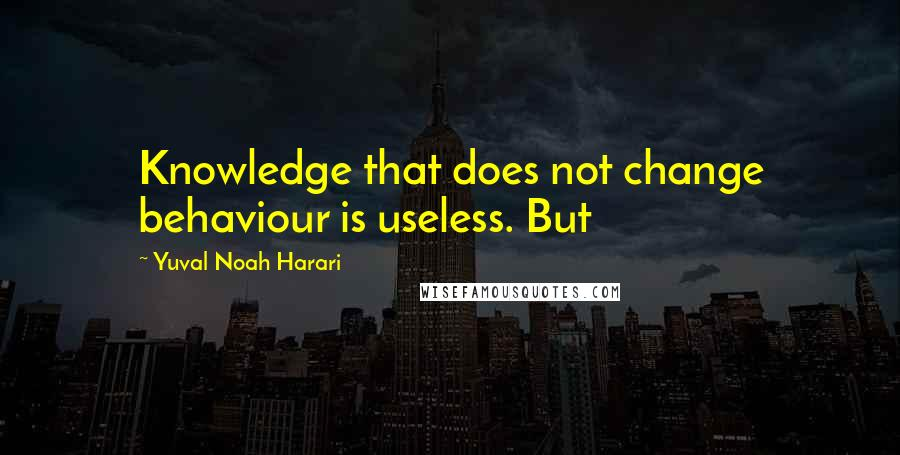Yuval Noah Harari quotes: Knowledge that does not change behaviour is useless. But