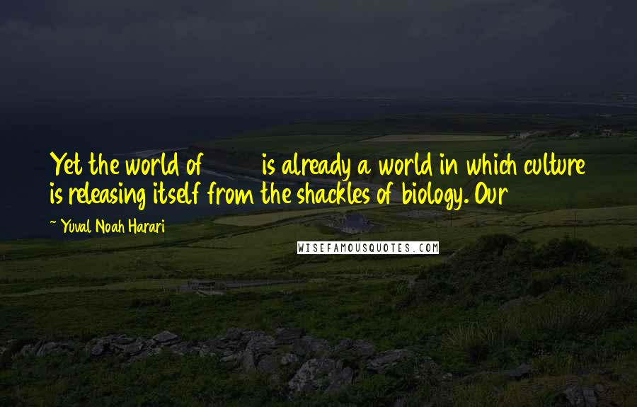 Yuval Noah Harari quotes: Yet the world of 2014 is already a world in which culture is releasing itself from the shackles of biology. Our