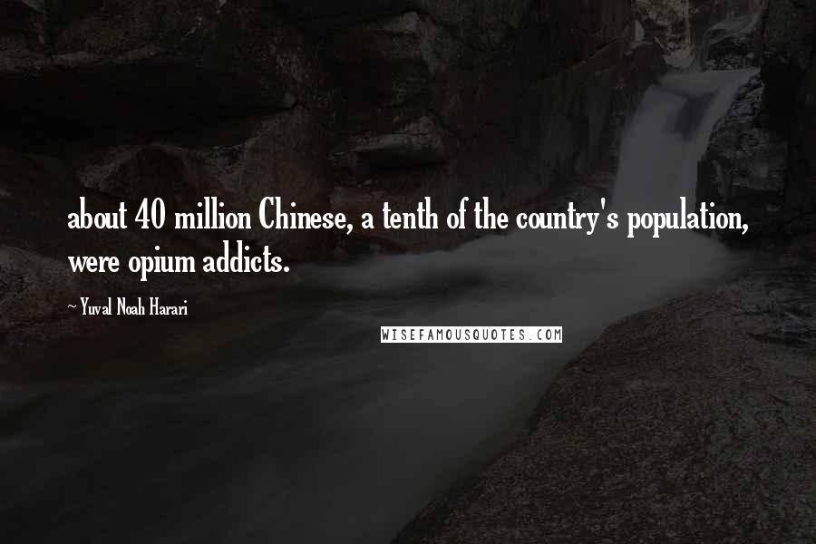 Yuval Noah Harari quotes: about 40 million Chinese, a tenth of the country's population, were opium addicts.